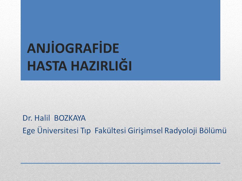 ANJİOGRAFİDE HASTA HAZIRLIĞI Dr. Halil BOZKAYA Ege Üniversitesi Tıp Fakültesi Girişimsel Radyoloji Bölümü