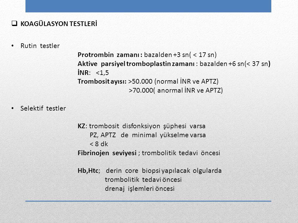 Rutin testler Protrombin zamanı : bazalden +3 sn( < 17 sn) Aktive parsiyel tromboplastin zamanı : bazalden +6 sn(< 37 sn) İNR: <1,5 Trombosit ayısı: >50.000 (normal İNR ve APTZ) >70.000( anormal İNR ve APTZ) Selektif testler KZ: trombosit disfonksiyon şüphesi varsa PZ, APTZ de minimal yükselme varsa < 8 dk Fibrinojen seviyesi ; trombolitik tedavi öncesi Hb,Htc; derin core biopsi yapılacak olgularda trombolitik tedavi öncesi drenaj işlemleri öncesi  KOAGÜLASYON TESTLERİ