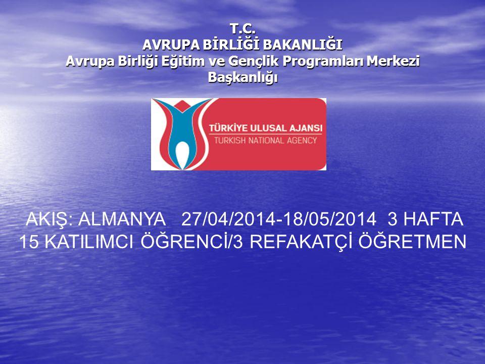 T.C. AVRUPA BİRLİĞİ BAKANLIĞI Avrupa Birliği Eğitim ve Gençlik Programları Merkezi Başkanlığı AKIŞ: ALMANYA 27/04/2014-18/05/2014 3 HAFTA 15 KATILIMCI