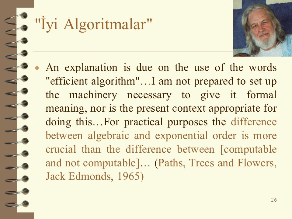 İyi Algoritmalar  An explanation is due on the use of the words efficient algorithm …I am not prepared to set up the machinery necessary to give it formal meaning, nor is the present context appropriate for doing this…For practical purposes the difference between algebraic and exponential order is more crucial than the difference between [computable and not computable]… (Paths, Trees and Flowers, Jack Edmonds, 1965) 26