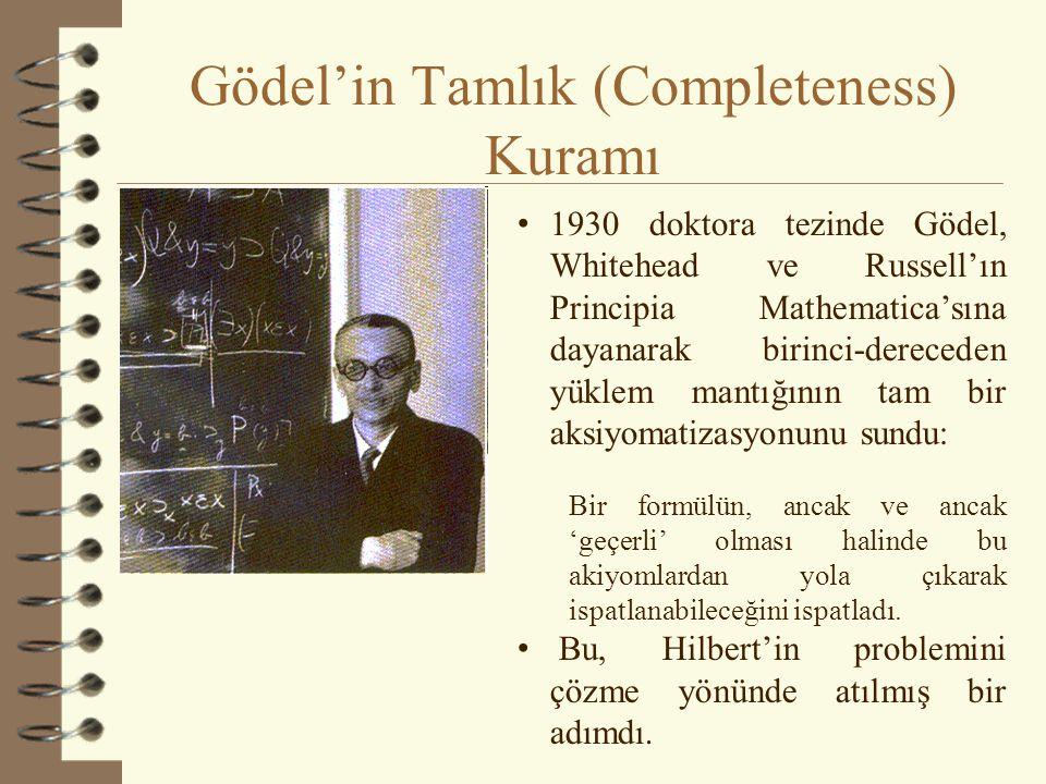Gödel'in Tamlık (Completeness) Kuramı 1930 doktora tezinde Gödel, Whitehead ve Russell'ın Principia Mathematica'sına dayanarak birinci-dereceden yüklem mantığının tam bir aksiyomatizasyonunu sundu: Bir formülün, ancak ve ancak 'geçerli' olması halinde bu akiyomlardan yola çıkarak ispatlanabileceğini ispatladı.