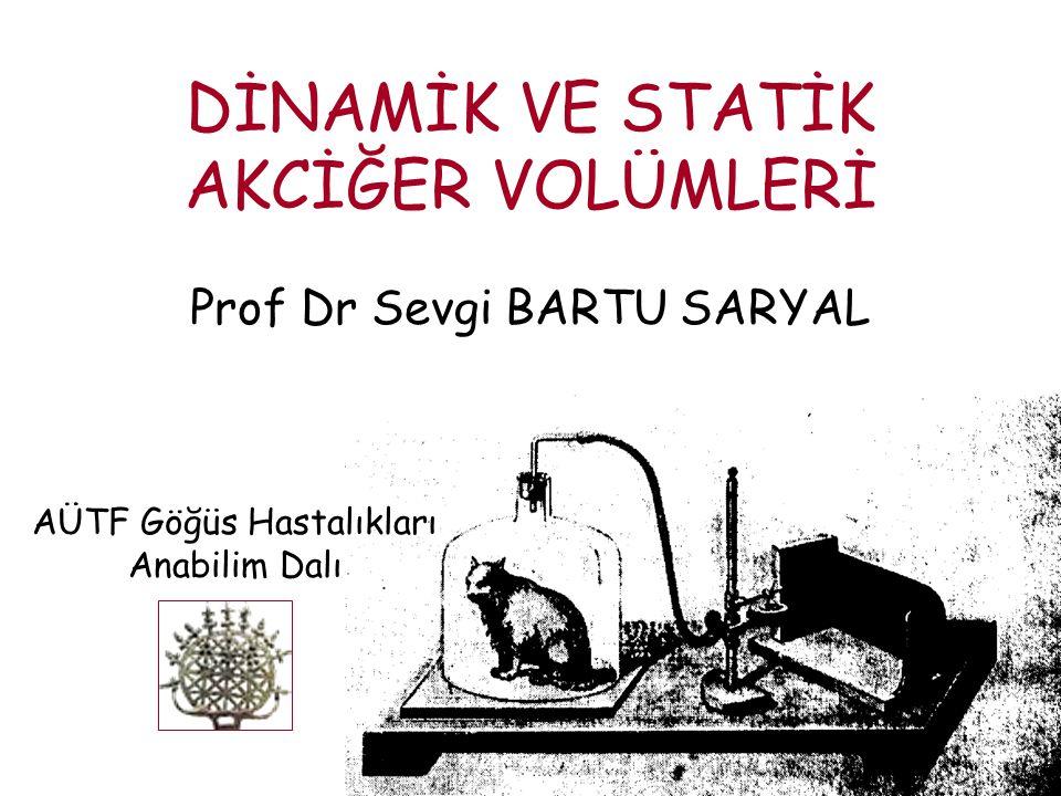 DİNAMİK VE STATİK AKCİĞER VOLÜMLERİ Prof Dr Sevgi BARTU SARYAL AÜTF Göğüs Hastalıkları Anabilim Dalı