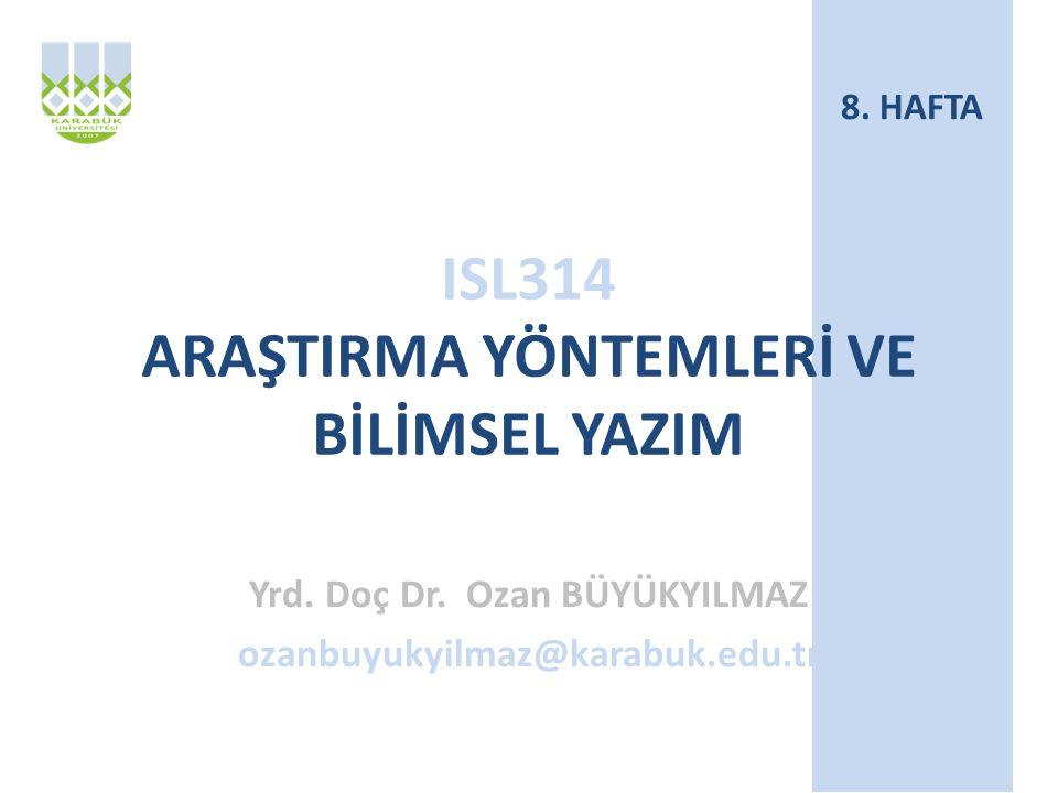 ISL314 ARAŞTIRMA YÖNTEMLERİ VE BİLİMSEL YAZIM Yrd. Doç Dr. Ozan BÜYÜKYILMAZ ozanbuyukyilmaz@karabuk.edu.tr 8. HAFTA