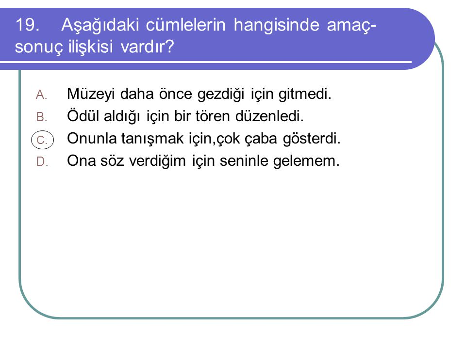 19.Aşağıdaki cümlelerin hangisinde amaç- sonuç ilişkisi vardır.