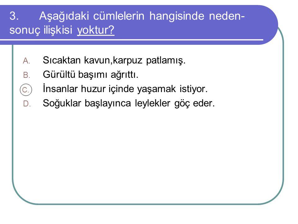 3.Aşağıdaki cümlelerin hangisinde neden- sonuç ilişkisi yoktur.