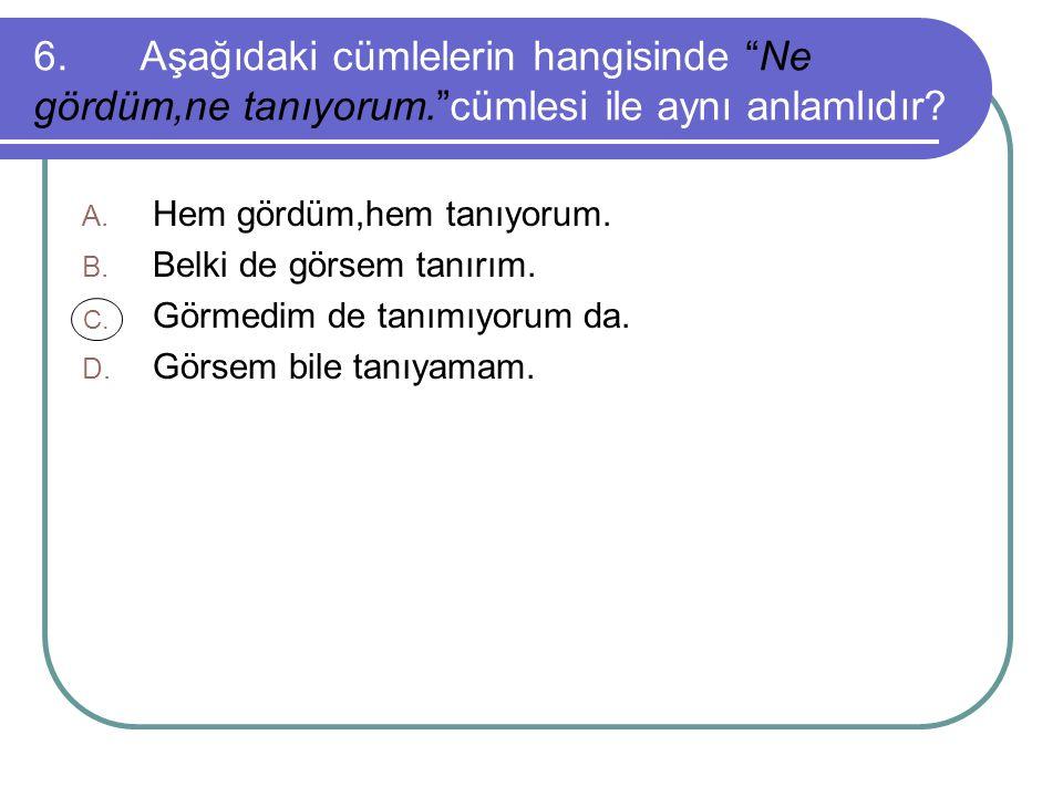 6.Aşağıdaki cümlelerin hangisinde Ne gördüm,ne tanıyorum. cümlesi ile aynı anlamlıdır.