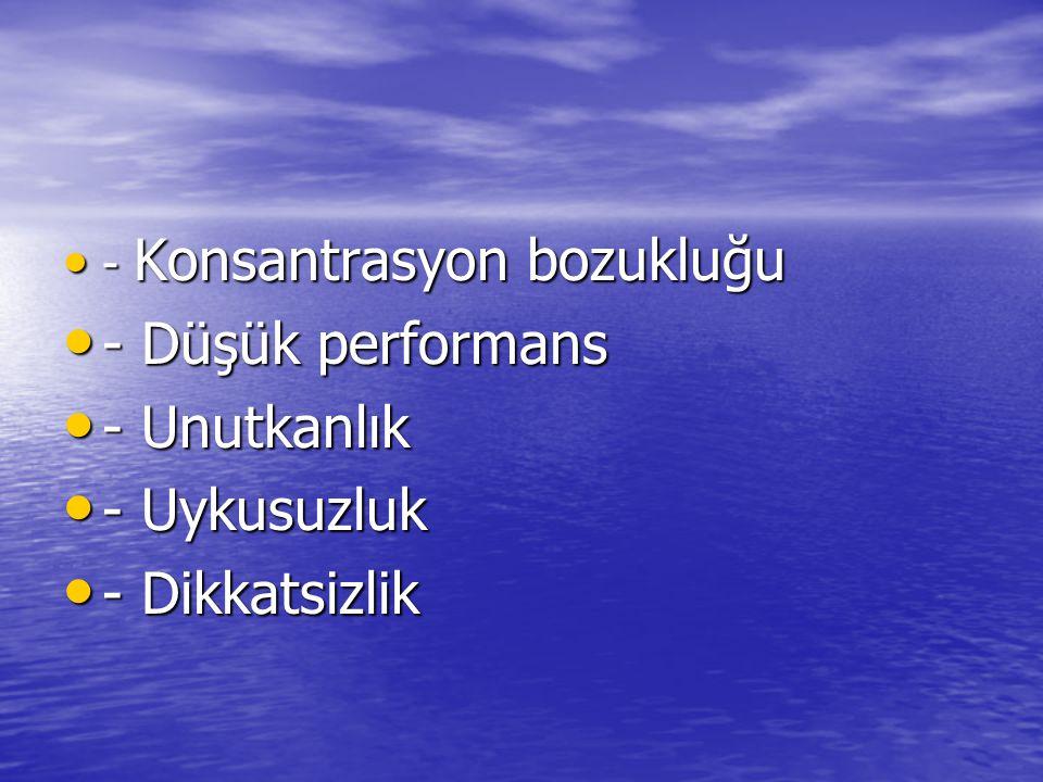 - Konsantrasyon bozukluğu - Konsantrasyon bozukluğu - Düşük performans - Düşük performans - Unutkanlık - Unutkanlık - Uykusuzluk - Uykusuzluk - Dikkatsizlik - Dikkatsizlik