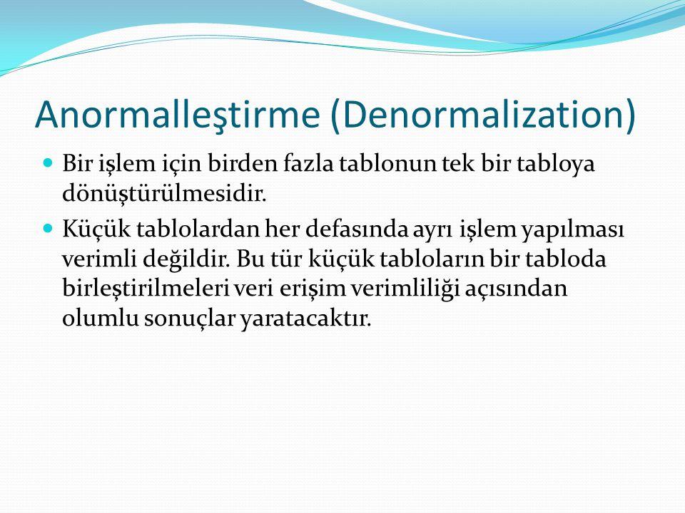 Anormalleştirme (Denormalization) Bir işlem için birden fazla tablonun tek bir tabloya dönüştürülmesidir. Küçük tablolardan her defasında ayrı işlem y