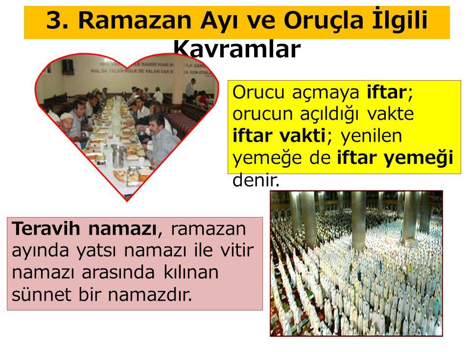 3. Ramazan Ayı ve Oruçla İlgili Kavramlar Orucu açmaya iftar; orucun açıldığı vakte iftar vakti; yenilen yemeğe de iftar yemeği denir. Teravih namazı,