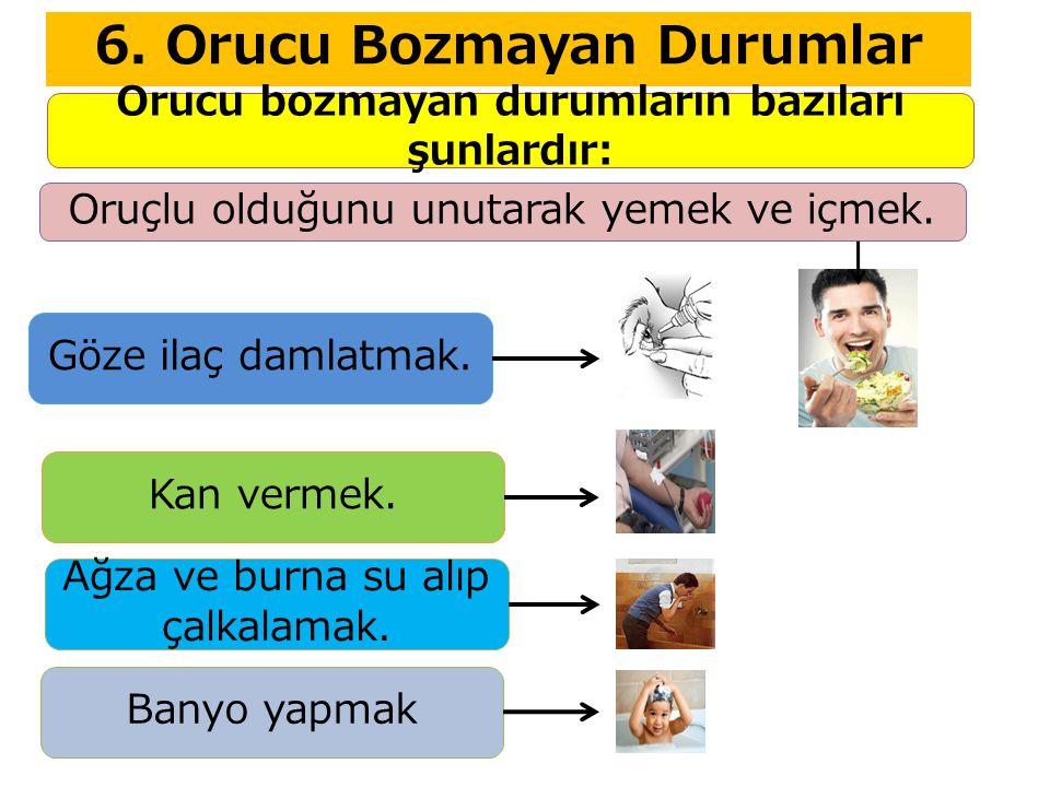 6. Orucu Bozmayan Durumlar Orucu bozmayan durumların bazıları şunlardır: Oruçlu olduğunu unutarak yemek ve içmek. Göze ilaç damlatmak. Kan vermek. Ağz