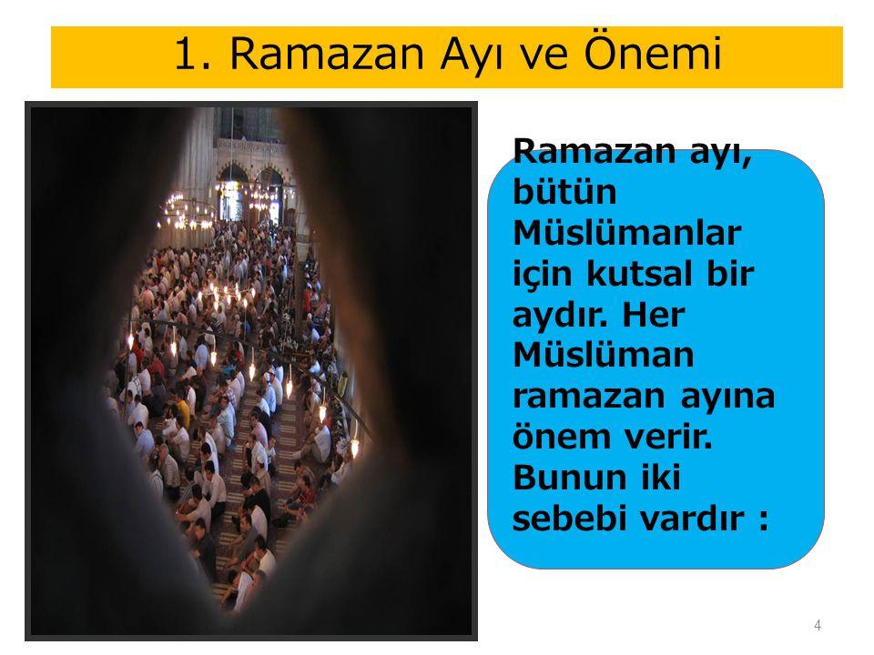 4 1. Ramazan Ayı ve Önemi Ramazan ayı, bütün Müslümanlar için kutsal bir aydır. Her Müslüman ramazan ayına önem verir. Bunun iki sebebi vardır :