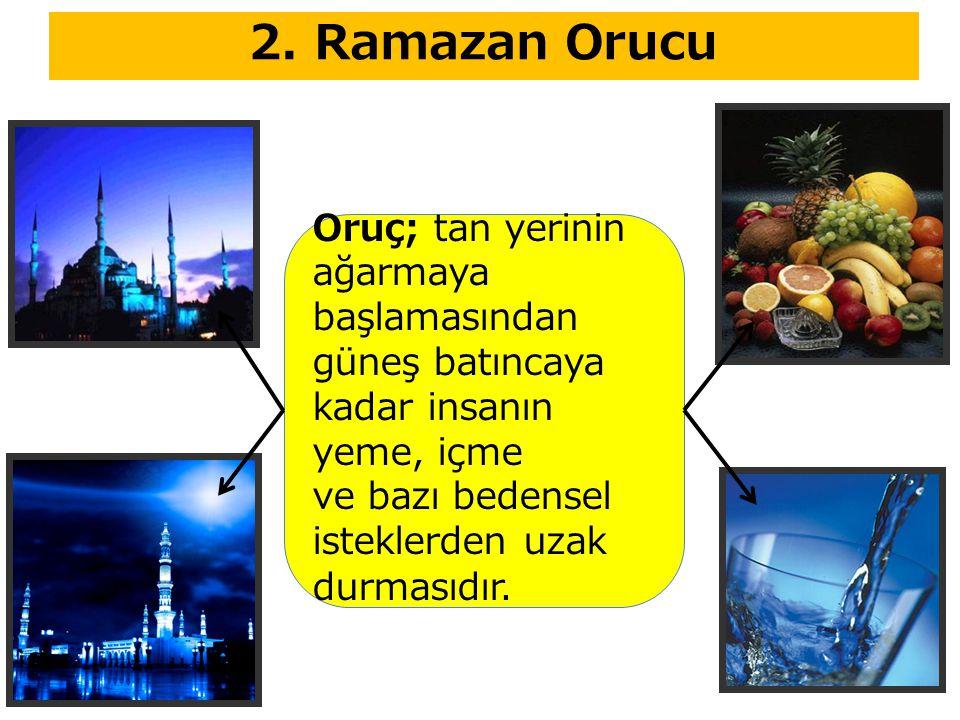 2. Ramazan Orucu Oruç; tan yerinin ağarmaya başlamasından güneş batıncaya kadar insanın yeme, içme ve bazı bedensel isteklerden uzak durmasıdır.