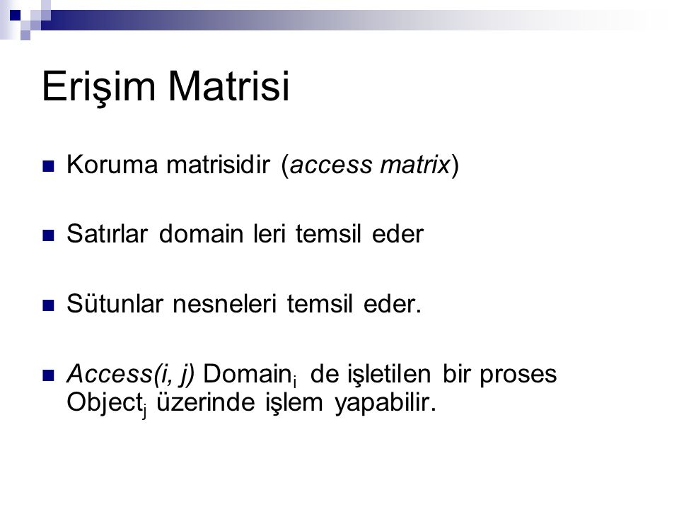 Erişim Matrisi Koruma matrisidir (access matrix) Satırlar domain leri temsil eder Sütunlar nesneleri temsil eder. Access(i, j) Domain i de işletilen b