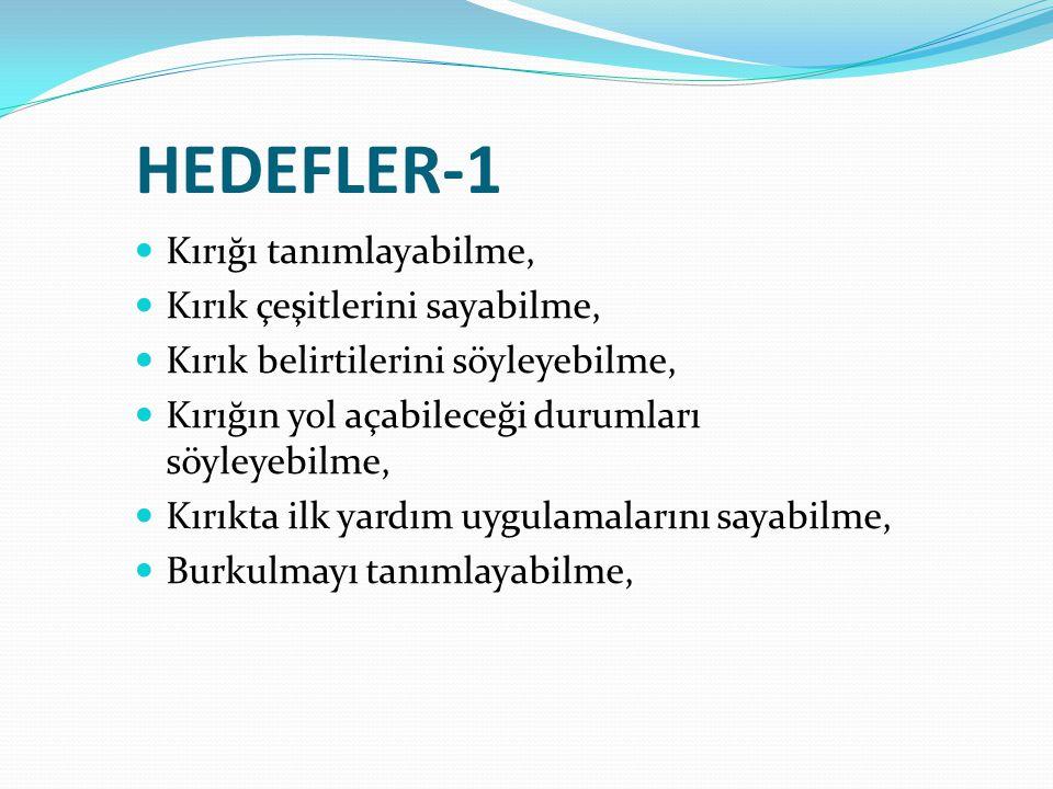 HEDEFLER-1 Kırığı tanımlayabilme, Kırık çeşitlerini sayabilme, Kırık belirtilerini söyleyebilme, Kırığın yol açabileceği durumları söyleyebilme, Kırıkta ilk yardım uygulamalarını sayabilme, Burkulmayı tanımlayabilme,