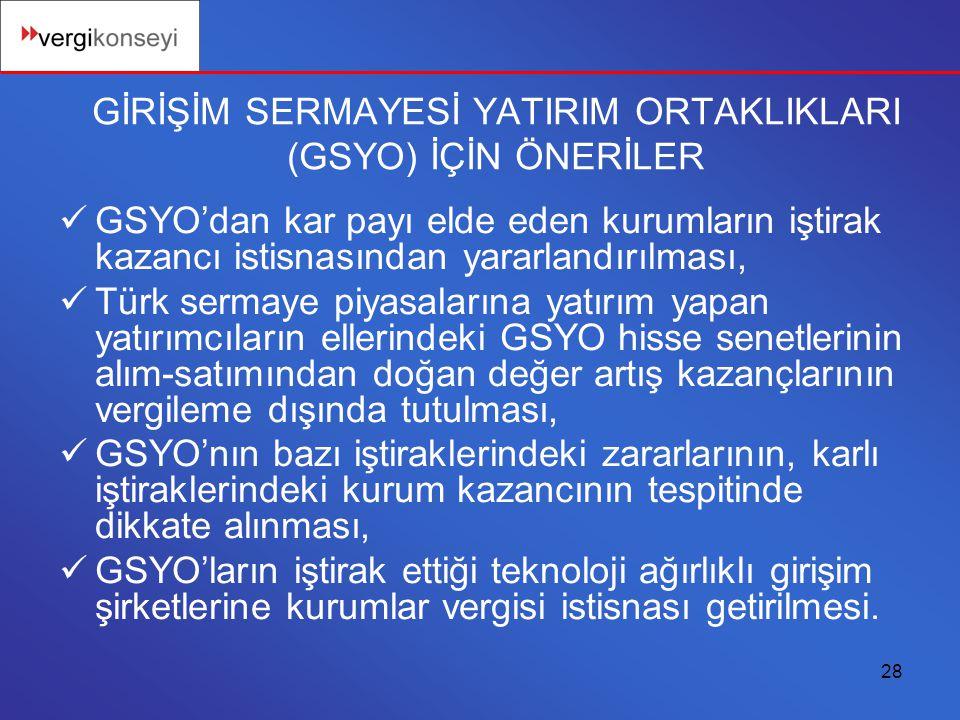 28 GİRİŞİM SERMAYESİ YATIRIM ORTAKLIKLARI (GSYO) İÇİN ÖNERİLER GSYO'dan kar payı elde eden kurumların iştirak kazancı istisnasından yararlandırılması, Türk sermaye piyasalarına yatırım yapan yatırımcıların ellerindeki GSYO hisse senetlerinin alım-satımından doğan değer artış kazançlarının vergileme dışında tutulması, GSYO'nın bazı iştiraklerindeki zararlarının, karlı iştiraklerindeki kurum kazancının tespitinde dikkate alınması, GSYO'ların iştirak ettiği teknoloji ağırlıklı girişim şirketlerine kurumlar vergisi istisnası getirilmesi.