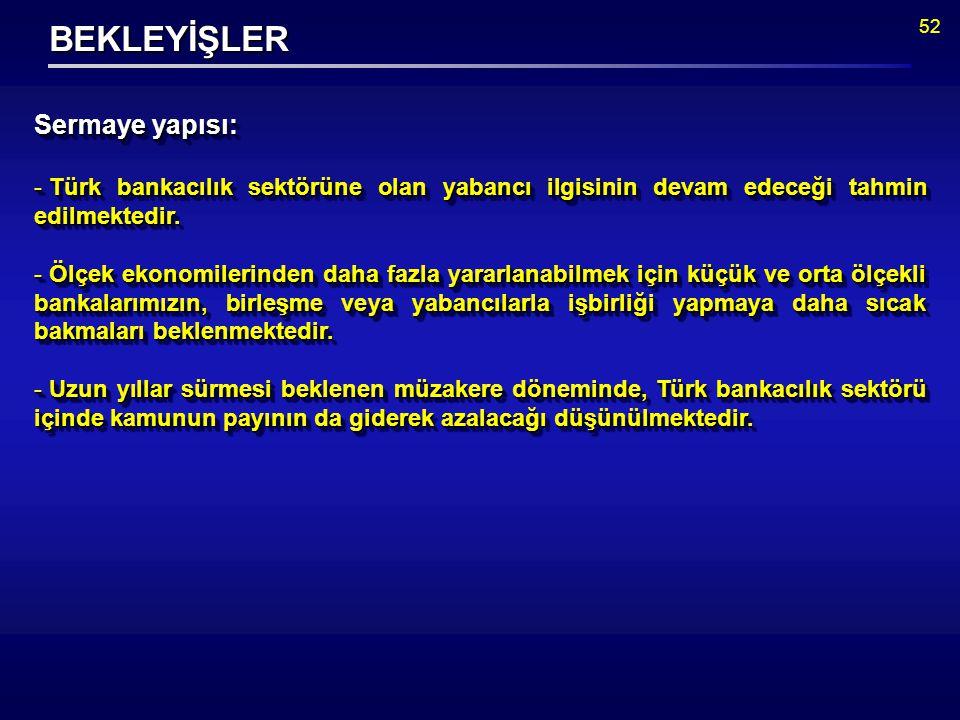 52 BEKLEYİŞLER Sermaye yapısı: - Türk bankacılık sektörüne olan yabancı ilgisinin devam edeceği tahmin edilmektedir.