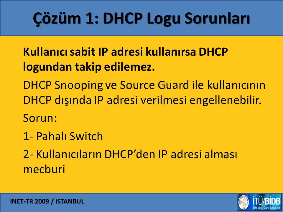 INET-TR 2009 / ISTANBUL Çözüm 1: DHCP Logu Sorunları Kullanıcı sabit IP adresi kullanırsa DHCP logundan takip edilemez. DHCP Snooping ve Source Guard
