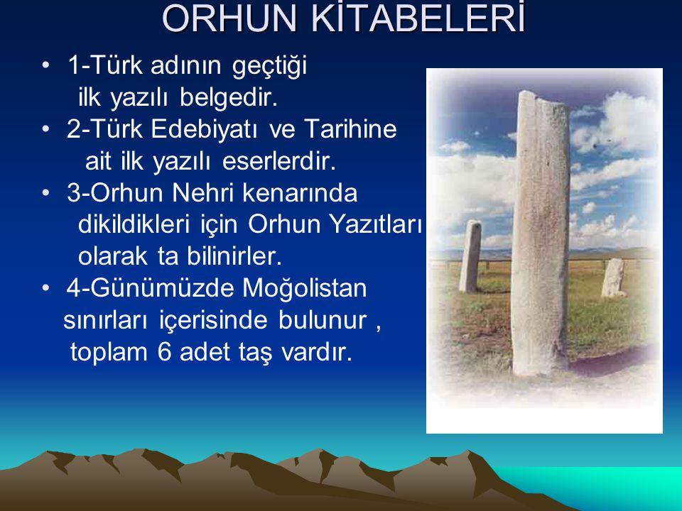 ORHUN KİTABELERİ 1-Türk adının geçtiği ilk yazılı belgedir. 2-Türk Edebiyatı ve Tarihine ait ilk yazılı eserlerdir. 3-Orhun Nehri kenarında dikildikle