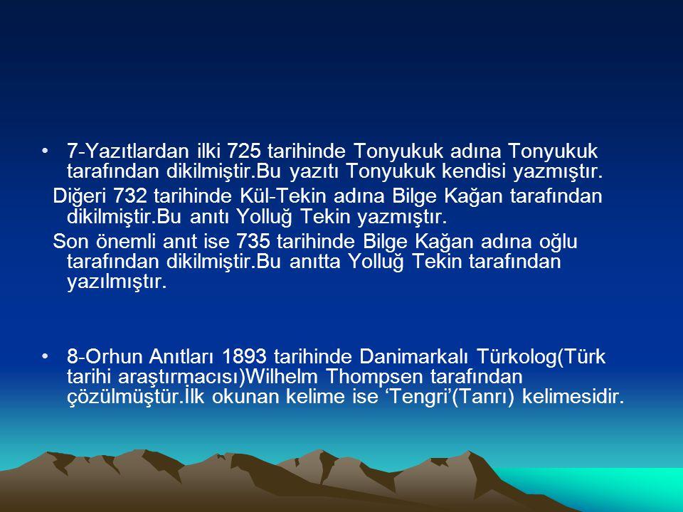 7-Yazıtlardan ilki 725 tarihinde Tonyukuk adına Tonyukuk tarafından dikilmiştir.Bu yazıtı Tonyukuk kendisi yazmıştır. Diğeri 732 tarihinde Kül-Tekin a