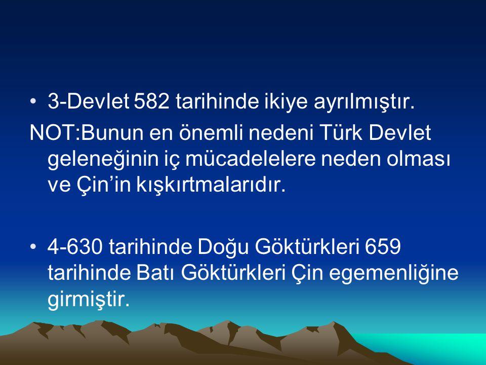 3-Devlet 582 tarihinde ikiye ayrılmıştır. NOT:Bunun en önemli nedeni Türk Devlet geleneğinin iç mücadelelere neden olması ve Çin'in kışkırtmalarıdır.