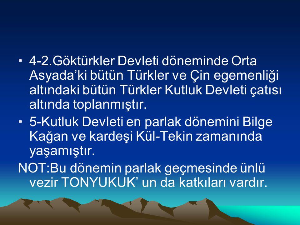4-2.Göktürkler Devleti döneminde Orta Asyada'ki bütün Türkler ve Çin egemenliği altındaki bütün Türkler Kutluk Devleti çatısı altında toplanmıştır. 5-