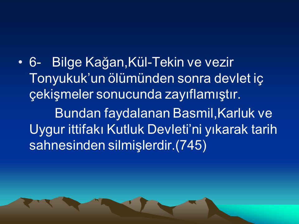 6- Bilge Kağan,Kül-Tekin ve vezir Tonyukuk'un ölümünden sonra devlet iç çekişmeler sonucunda zayıflamıştır. Bundan faydalanan Basmil,Karluk ve Uygur i