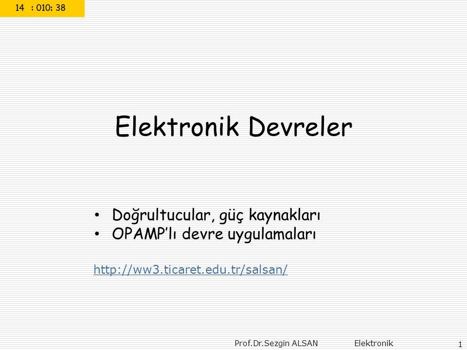 Prof.Dr.Sezgin ALSAN Elektronik 1 Elektronik Devreler Doğrultucular, güç kaynakları OPAMP'lı devre uygulamaları http://ww3.ticaret.edu.tr/salsan/