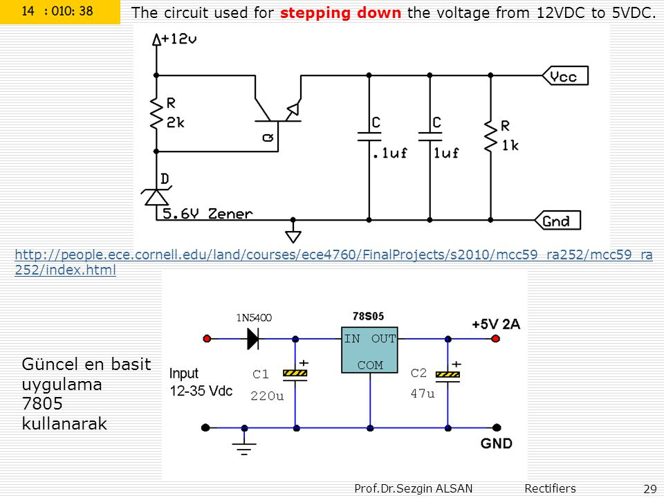 Prof.Dr.Sezgin ALSAN Rectifiers 29 The circuit used for stepping down the voltage from 12VDC to 5VDC. http://people.ece.cornell.edu/land/courses/ece47