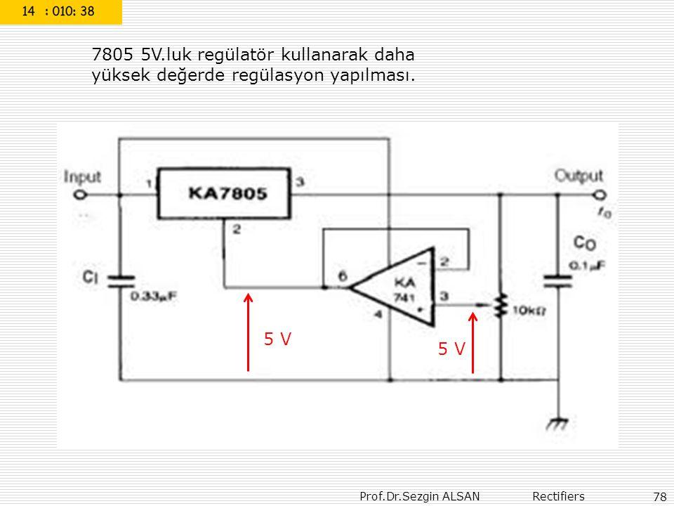 Prof.Dr.Sezgin ALSAN Rectifiers 78 7805 5V.luk regülatör kullanarak daha yüksek değerde regülasyon yapılması. 5 V