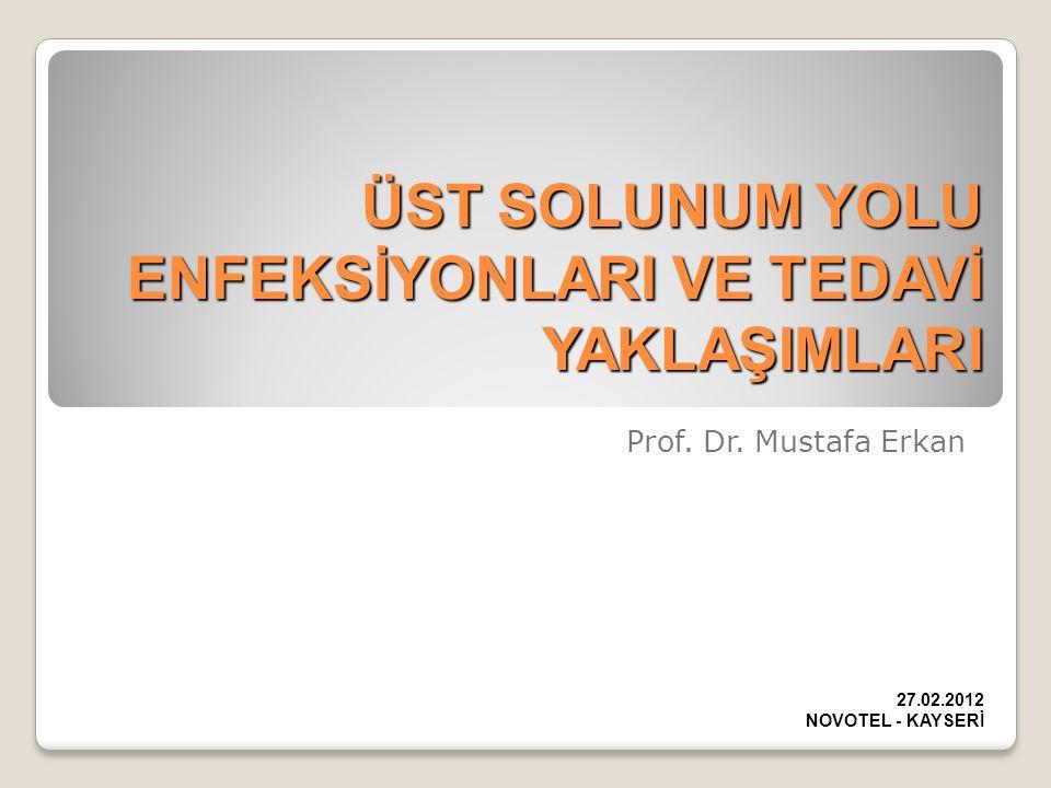 ÜST SOLUNUM YOLU ENFEKSİYONLARI VE TEDAVİ YAKLAŞIMLARI Prof. Dr. Mustafa Erkan 27.02.2012 NOVOTEL - KAYSERİ