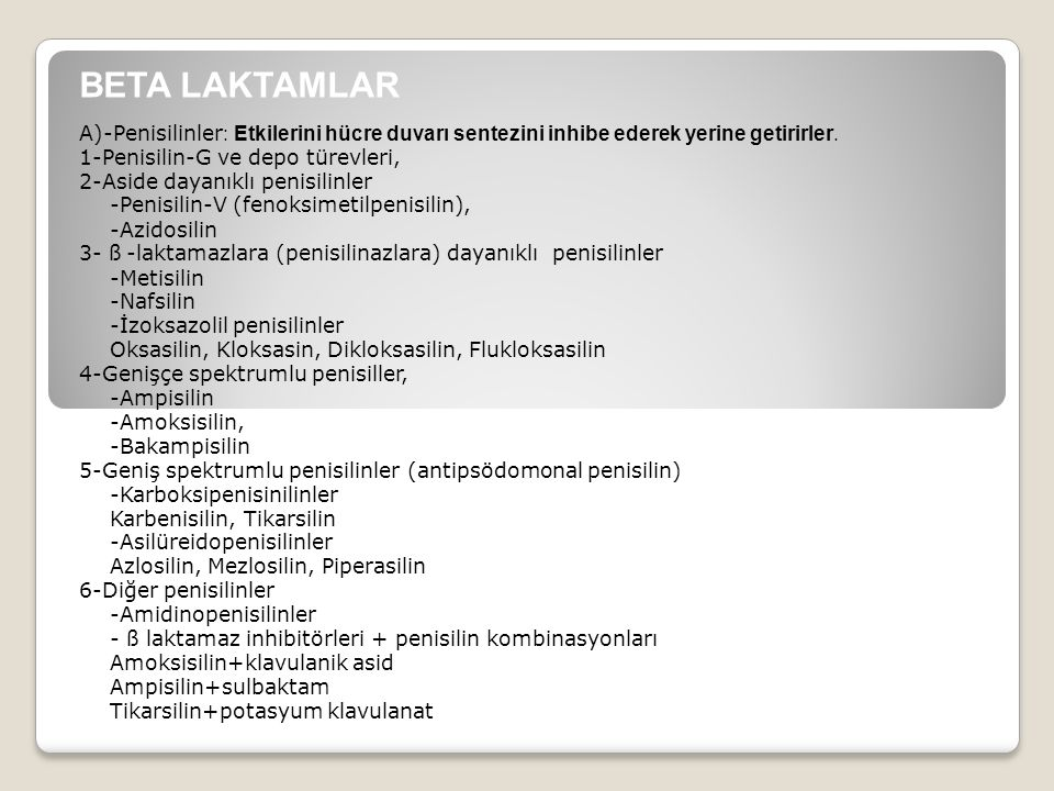 BETA LAKTAMLAR A)-Penisilinler : Etkilerini hücre duvarı sentezini inhibe ederek yerine getirirler. 1-Penisilin-G ve depo türevleri, 2-Aside dayanıklı