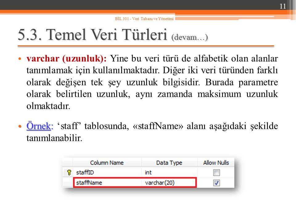 5.3. Temel Veri Türleri (devam…) varchar (uzunluk): Yine bu veri türü de alfabetik olan alanlar tanımlamak için kullanılmaktadır. Diğer iki veri türün