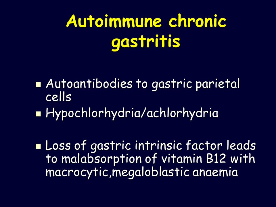 Autoimmune chronic gastritis Autoantibodies to gastric parietal cells Autoantibodies to gastric parietal cells Hypochlorhydria/achlorhydria Hypochlorhydria/achlorhydria Loss of gastric intrinsic factor leads to malabsorption of vitamin B12 with macrocytic,megaloblastic anaemia Loss of gastric intrinsic factor leads to malabsorption of vitamin B12 with macrocytic,megaloblastic anaemia