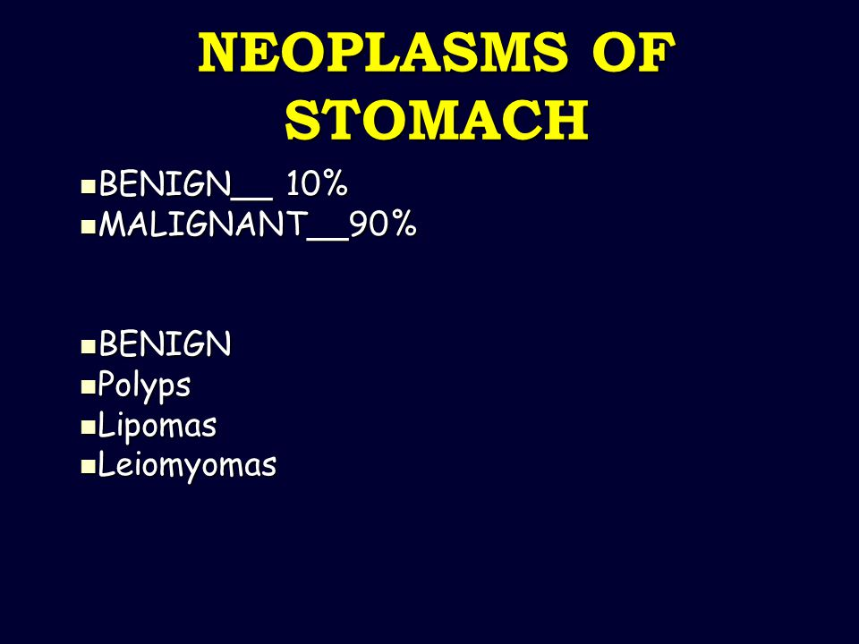 NEOPLASMS OF STOMACH BENIGN__ 10% BENIGN__ 10% MALIGNANT__90% MALIGNANT__90% BENIGN BENIGN Polyps Polyps Lipomas Lipomas Leiomyomas Leiomyomas