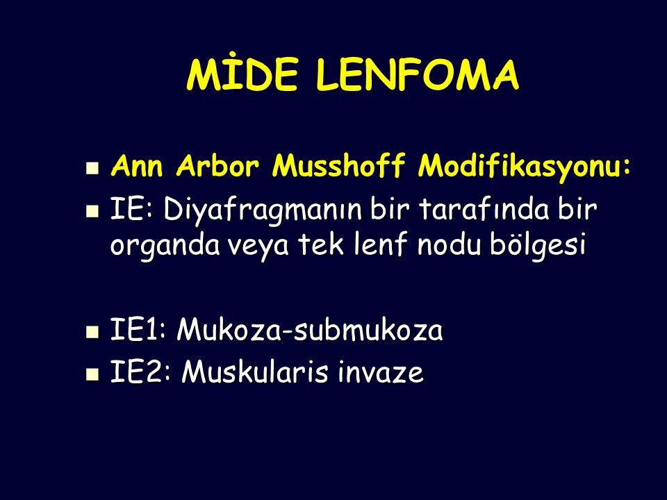 MİDE LENFOMA Ann Arbor Musshoff Modifikasyonu: Ann Arbor Musshoff Modifikasyonu: IE: Diyafragmanın bir tarafında bir organda veya tek lenf nodu bölgesi IE: Diyafragmanın bir tarafında bir organda veya tek lenf nodu bölgesi IE1: Mukoza-submukoza IE1: Mukoza-submukoza IE2: Muskularis invaze IE2: Muskularis invaze