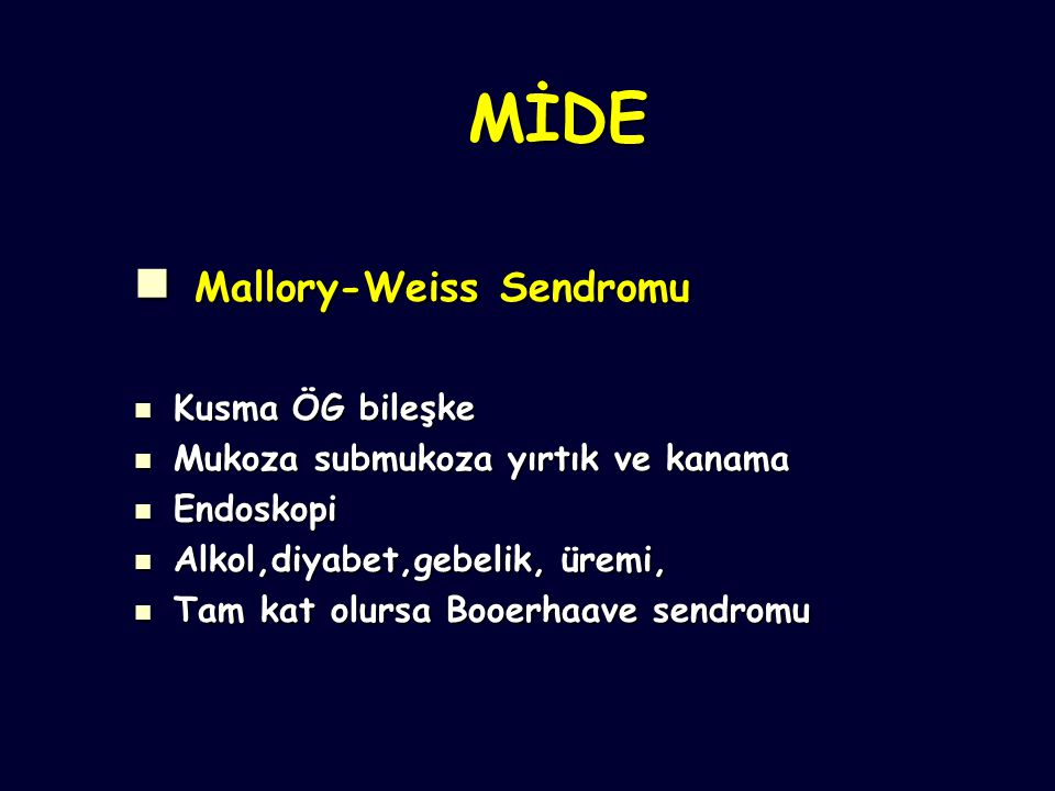 MİDE Mallory-Weiss Sendromu Mallory-Weiss Sendromu Kusma ÖG bileşke Kusma ÖG bileşke Mukoza submukoza yırtık ve kanama Mukoza submukoza yırtık ve kanama Endoskopi Endoskopi Alkol,diyabet,gebelik, üremi, Alkol,diyabet,gebelik, üremi, Tam kat olursa Booerhaave sendromu Tam kat olursa Booerhaave sendromu