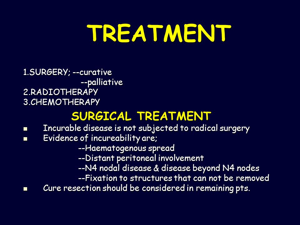 TREATMENT 1.SURGERY; --curative --palliative --palliative2.RADIOTHERAPY3.CHEMOTHERAPY SURGICAL TREATMENT SURGICAL TREATMENT Incurable disease is not s