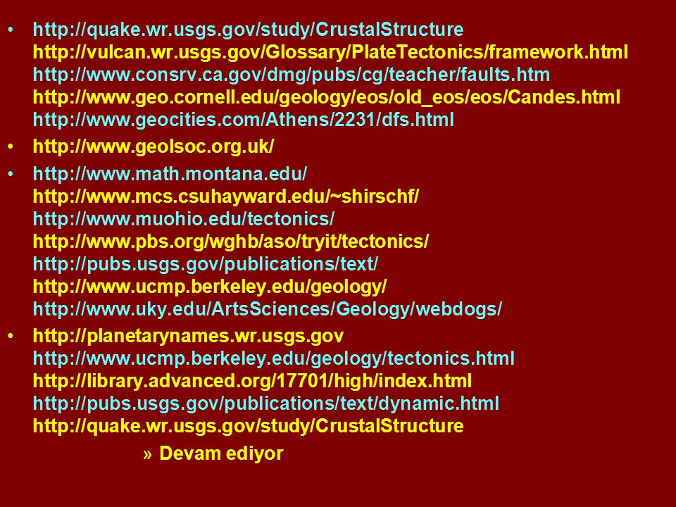 http://quake.wr.usgs.gov/study/CrustalStructure http://vulcan.wr.usgs.gov/Glossary/PlateTectonics/framework.html http://www.consrv.ca.gov/dmg/pubs/cg/teacher/faults.htm http://www.geo.cornell.edu/geology/eos/old_eos/eos/Candes.html http://www.geocities.com/Athens/2231/dfs.html http://www.geolsoc.org.uk/ http://www.math.montana.edu/ http://www.mcs.csuhayward.edu/~shirschf/ http://www.muohio.edu/tectonics/ http://www.pbs.org/wghb/aso/tryit/tectonics/ http://pubs.usgs.gov/publications/text/ http://www.ucmp.berkeley.edu/geology/ http://www.uky.edu/ArtsSciences/Geology/webdogs/ http://planetarynames.wr.usgs.gov http://www.ucmp.berkeley.edu/geology/tectonics.html http://library.advanced.org/17701/high/index.html http://pubs.usgs.gov/publications/text/dynamic.html http://quake.wr.usgs.gov/study/CrustalStructure »Devam ediyor