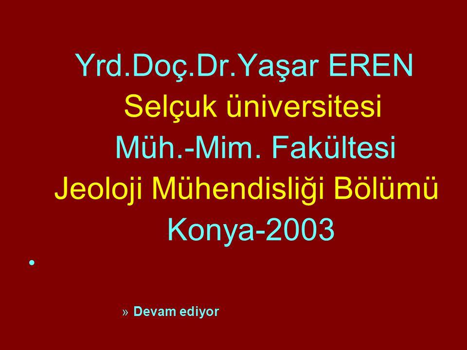 Yrd.Doç.Dr.Yaşar EREN Selçuk üniversitesi Müh.-Mim. Fakültesi Jeoloji Mühendisliği Bölümü Konya-2003 »Devam ediyor