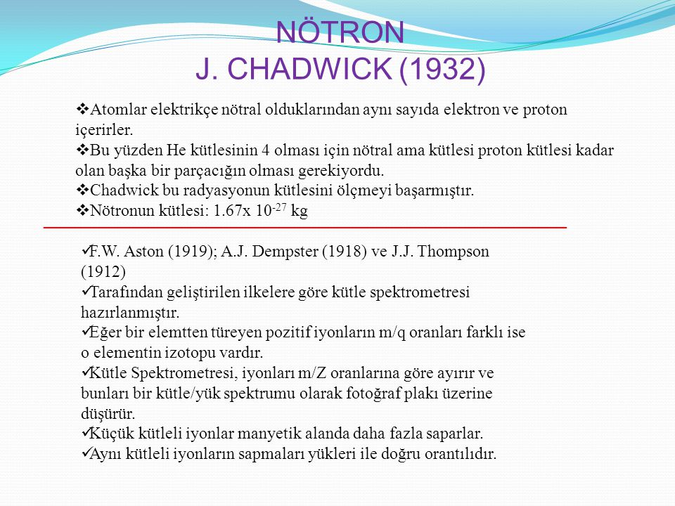 NÖTRON J. CHADWICK (1932)  Atomlar elektrikçe nötral olduklarından aynı sayıda elektron ve proton içerirler.  Bu yüzden He kütlesinin 4 olması için