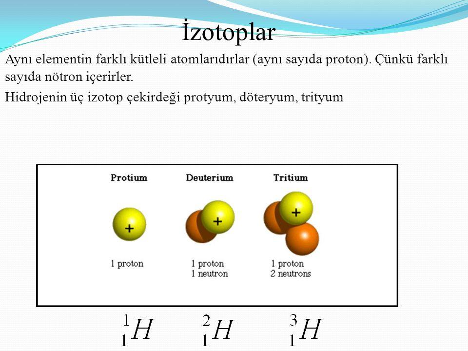 İzotoplar Aynı elementin farklı kütleli atomlarıdırlar (aynı sayıda proton). Çünkü farklı sayıda nötron içerirler. Hidrojenin üç izotop çekirdeği prot