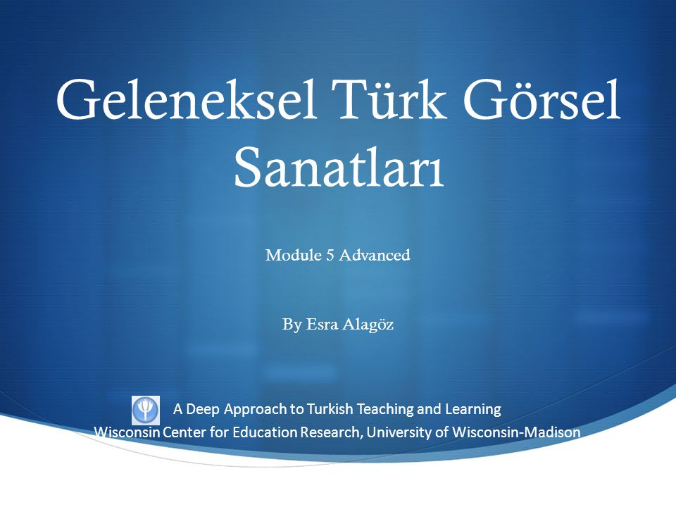 A Deep Approach to Turkish Teaching and Learning Wisconsin Center for Education Research, University of Wisconsin-Madison Geleneksel Türk Görsel Sanat