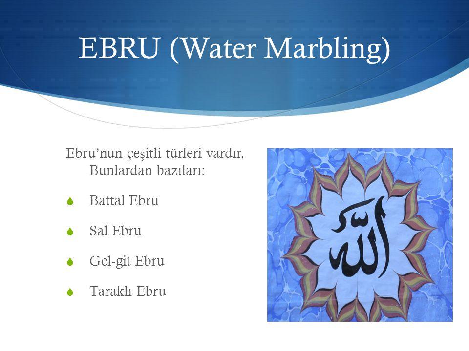 EBRU (Water Marbling) Ebru'nun çe ş itli türleri vardır. Bunlardan bazıları:  Battal Ebru  Sal Ebru  Gel-git Ebru  Taraklı Ebru