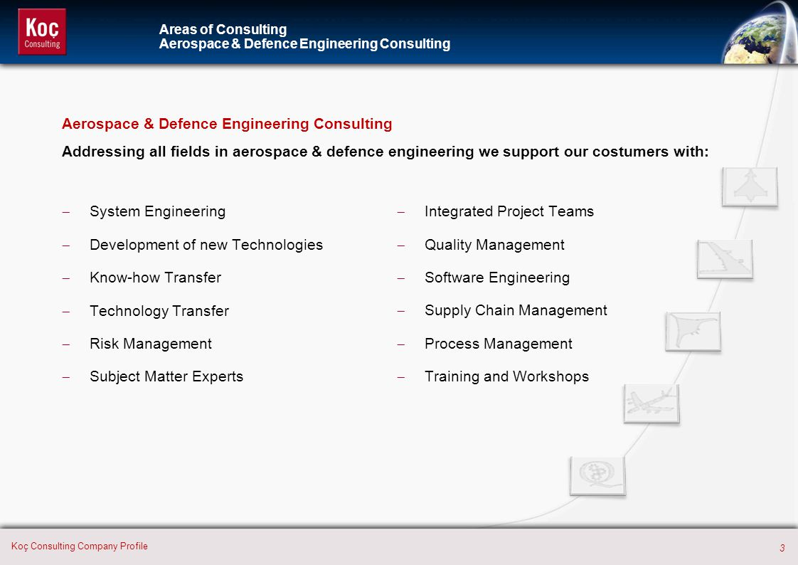 4 Koç Consulting Company Profile International Cooperation Consulting For a successful entry into the global aerospace and defence market, we support our costumers with:  International Market Analysis  Market Entry Strategies  Business Development & Sales  International Cooperations  Strategic Alliances & Joint Ventures  Intercultural Training Areas of Consulting International Cooperation Consulting