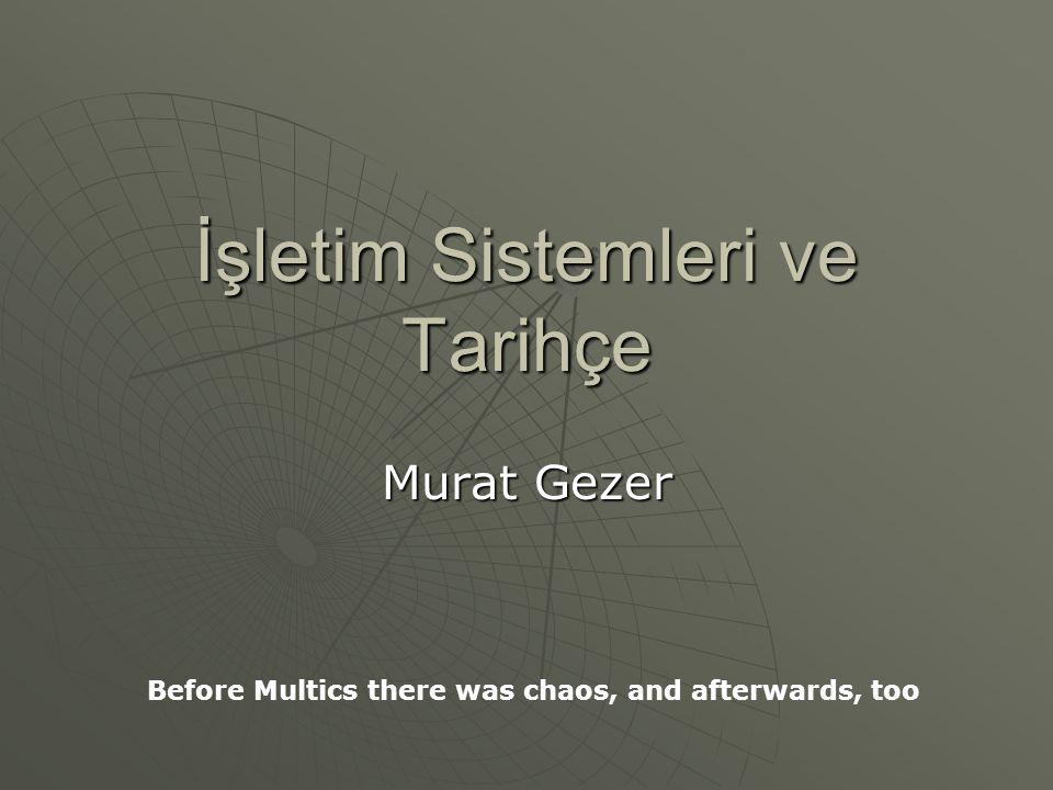 İşletim Sistemleri ve Tarihçe Murat Gezer Before Multics there was chaos, and afterwards, too