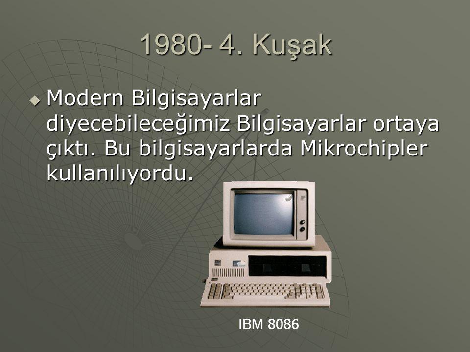 1980- 4. Kuşak  Modern Bilgisayarlar diyecebileceğimiz Bilgisayarlar ortaya çıktı. Bu bilgisayarlarda Mikrochipler kullanılıyordu. IBM 8086