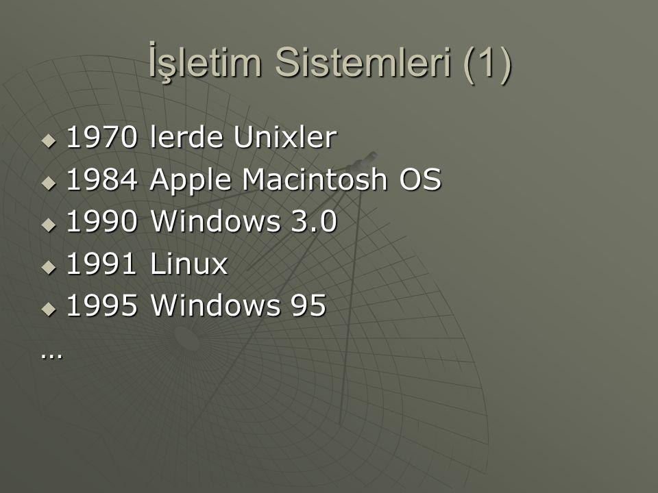 İşletim Sistemleri (1)  1970 lerde Unixler  1984 Apple Macintosh OS  1990 Windows 3.0  1991 Linux  1995 Windows 95 …