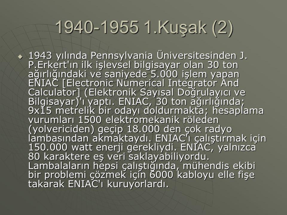 1940-1955 1.Kuşak (2)  1943 yılında Pennsylvania Üniversitesinden J. P.Erkert'ın ilk işlevsel bilgisayar olan 30 ton ağırlığındaki ve saniyede 5.000