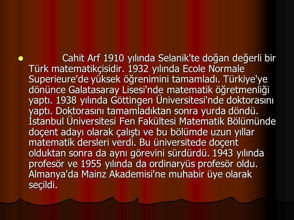 Cahit Arf 1910 yılında Selanik'te doğan değerli bir Türk matematikçisidir. 1932 yılında Ecole Normale Superieure'de yüksek öğrenimini tamamladı. Türki