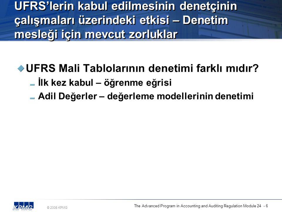 © 2006 KPMG The Advanced Program in Accounting and Auditing Regulation Module 24 - 6 UFRS'lerin kabul edilmesinin denetçinin çalışmaları üzerindeki etkisi – Denetim mesleği için mevcut zorluklar UFRS Mali Tablolarının denetimi farklı mıdır.